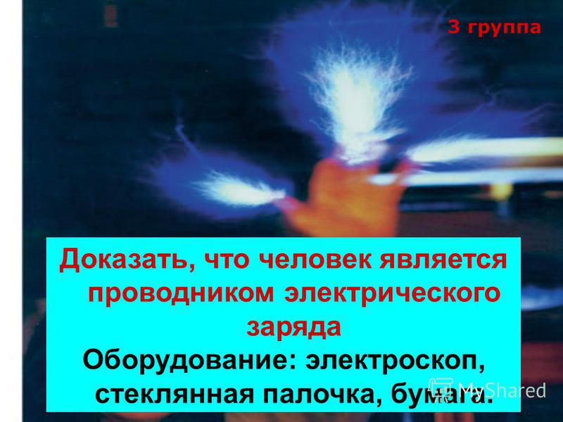 3 группа Доказать, что человек является проводником электрического заряда Оборудование: электроскоп, стеклянная палочка, бумага.