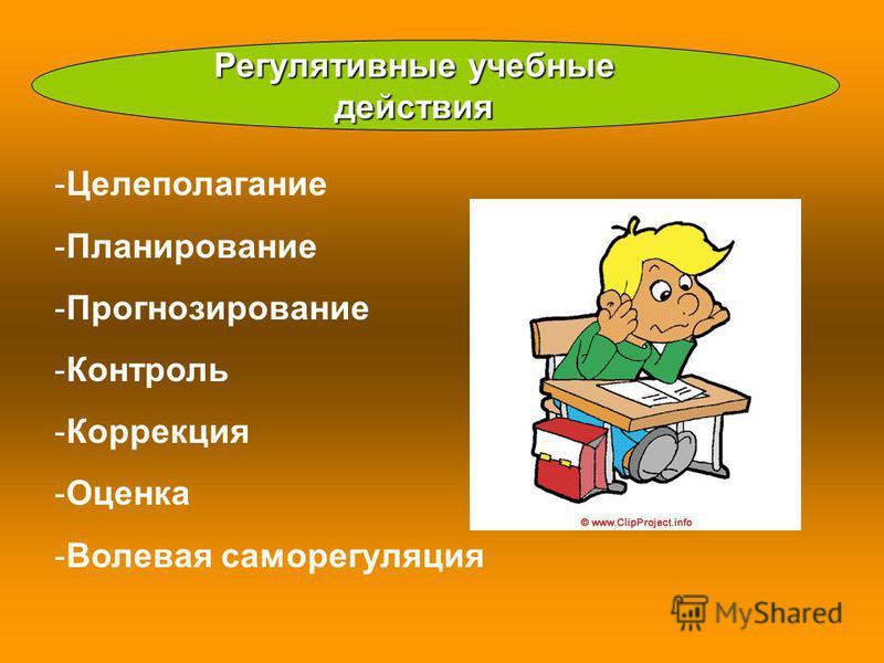 Регулятивные учебные действия -Целеполагание -Планирование -Прогнозирование -Контроль -Коррекция -Оценка -Волевая саморегуляция