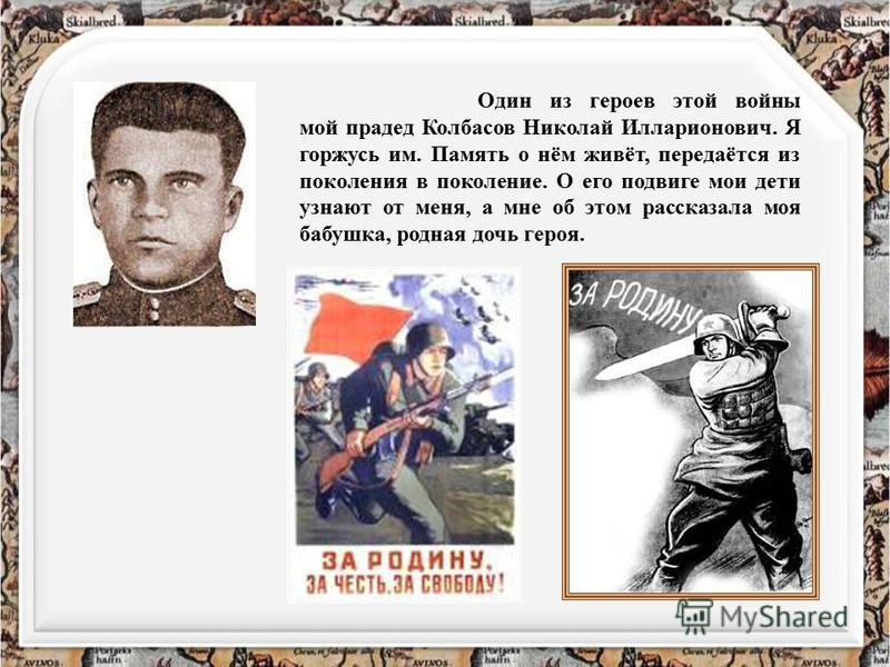 Один из героев этой войны мой прадед Колбасов Николай Илларионович. Я горжусь им. Память о нём живёт, передаётся из поколения в поколение. О его подвиге мои дети узнают от меня, а мне об этом рассказала моя бабушка, родная дочь героя.