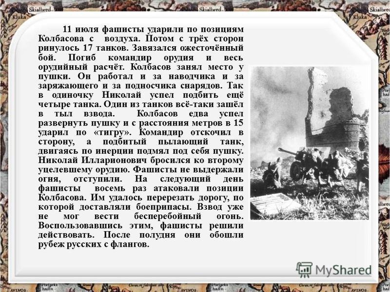 11 июля фашисты ударили по позициям Колбасова с воздуха. Потом с трёх сторон ринулось 17 танков. Завязался ожесточённый бой. Погиб командир орудия и весь орудийный расчёт. Колбасов занял место у пушки. Он работал и за наводчика и за заряжающего и за