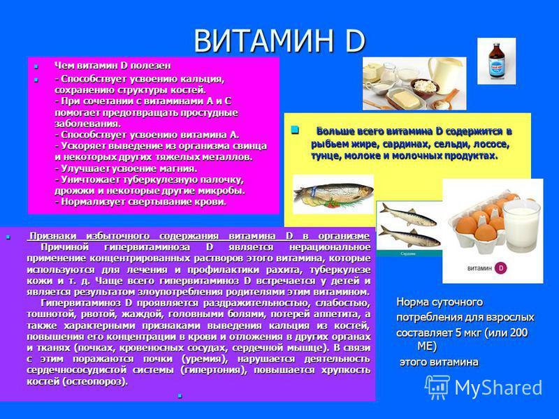 ВИТАМИН D Чем витамин D полезен Чем витамин D полезен - Способствует усвоению кальция, сохранению структуры костей. - При сочетании с витаминами А и С помогает предотвращать простудные заболевания. - Способствует усвоению витамина А. - Ускоряет вывед