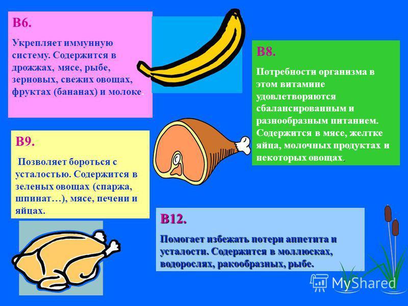 В6. Укрепляет иммунную систему. Содержится в дрожжах, мясе, рыбе, зерновых, свежих овощах, фруктах (бананах) и молоке. В8.. Потребности организма в этом витамине удовлетворяются сбалансированным и разнообразным питанием. Содержится в мясе, желтке яйц
