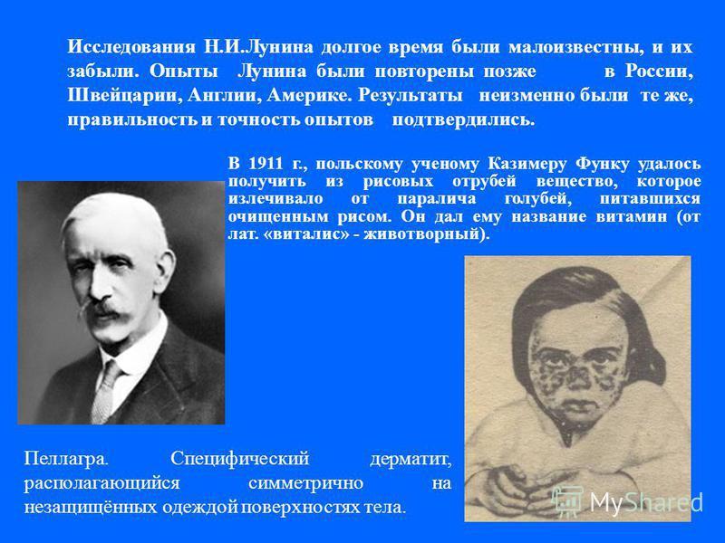 В 1911 г., польскому ученому Казимеру Функу удалось получить из рисовых отрубей вещество, которое излечивало от паралича голубей, питавшихся очищенным рисом. Он дал ему название витамин (от лат. «виталис» - животворный). Исследования Н.И.Лунина долго