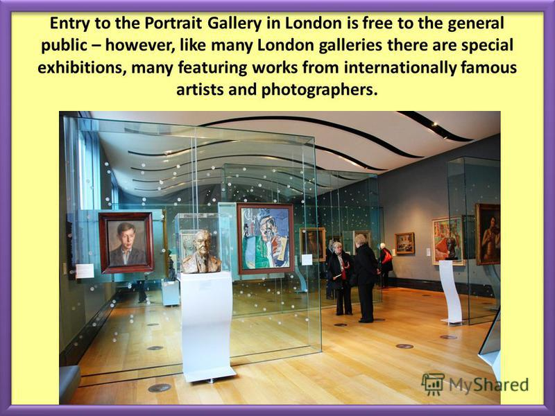Entry to the Portrait Gallery in London is free to the general public – however, like many London galleries there are special exhibitions, many featuring works from internationally famous artists and photographers.