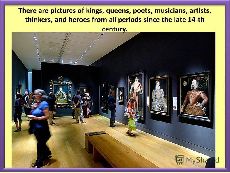 There are pictures of kings, queens, poets, musicians, artists, thinkers, and heroes from all periods since the late 14-th century.