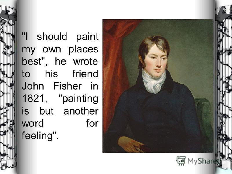 I should paint my own places best, he wrote to his friend John Fisher in 1821, painting is but another word for feeling.