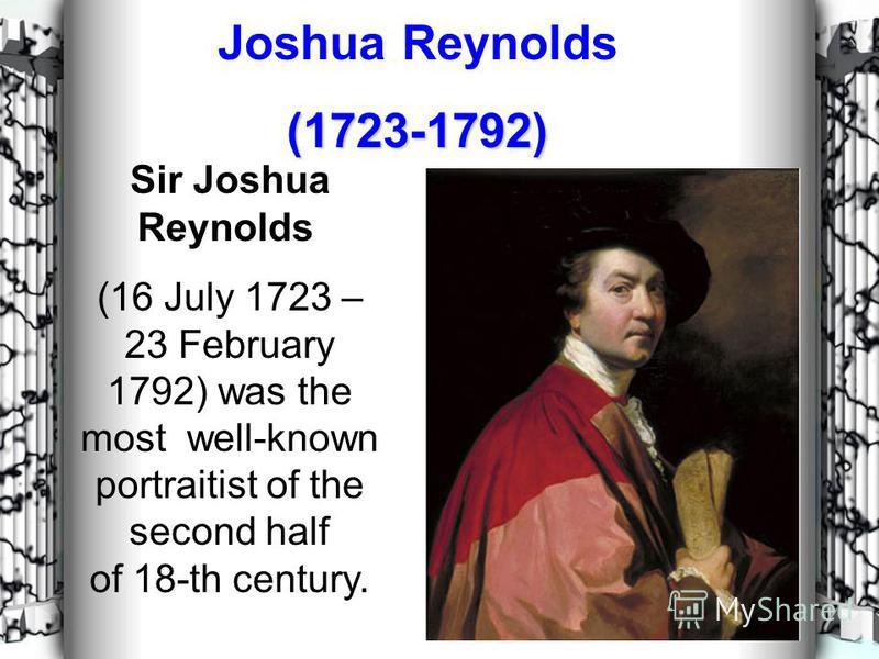 Joshua Reynolds(1723-1792) Sir Joshua Reynolds (16 July 1723 – 23 February 1792) was the most well-known portraitist of the second half of 18-th century.