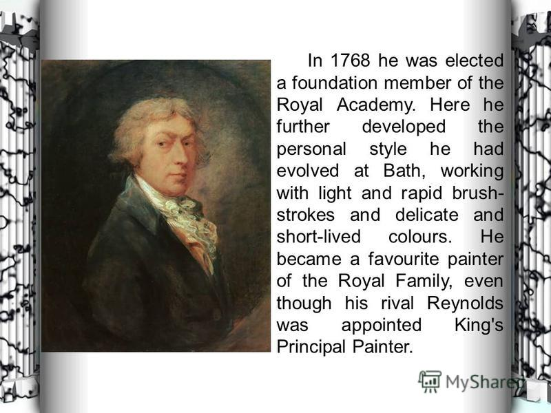 In 1768 he was elected a foundation member of the Royal Academy. Here he further developed the personal style he had evolved at Bath, working with light and rapid brush- strokes and delicate and short-lived colours. He became a favourite painter of t