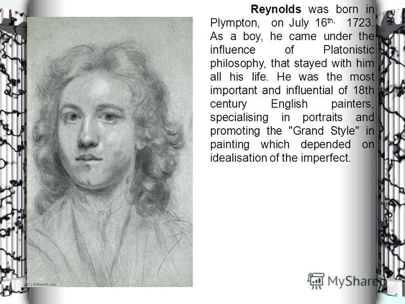 Reynolds was born in Plympton, on July 16 th, 1723. As a boy, he came under the influence of Platonistic philosophy, that stayed with him all his life. He was the most important and influential of 18th century English painters, specialising in portra