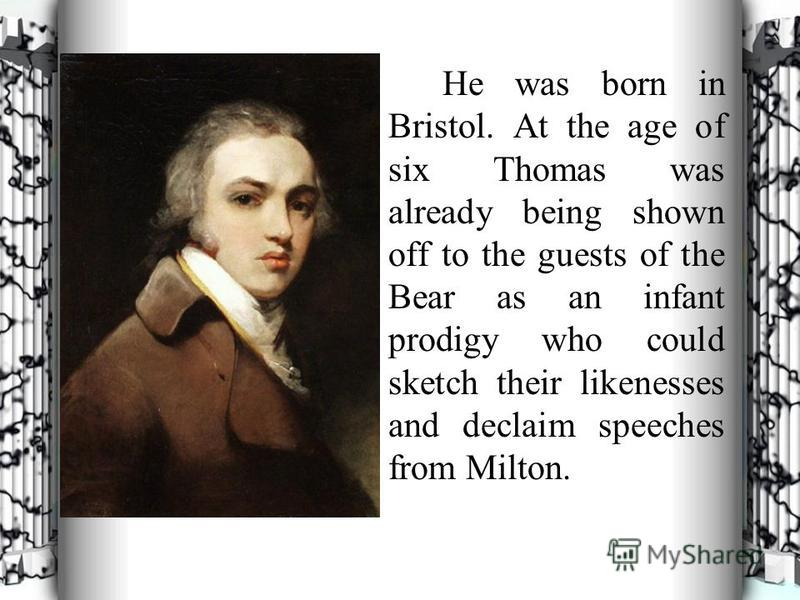 He was born in Bristol. At the age of six Thomas was already being shown off to the guests of the Bear as an infant prodigy who could sketch their likenesses and declaim speeches from Milton.