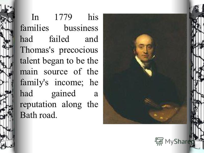 In 1779 his families bussiness had failed and Thomas's precocious talent began to be the main source of the family's income; he had gained a reputation along the Bath road.