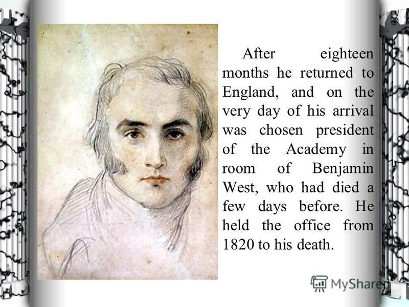 After eighteen months he returned to England, and on the very day of his arrival was chosen president of the Academy in room of Benjamin West, who had died a few days before. He held the office from 1820 to his death.