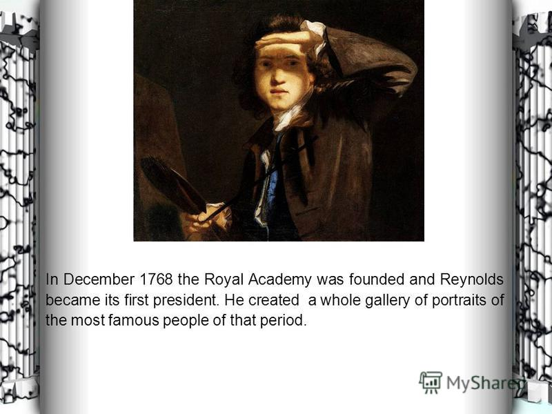 In December 1768 the Royal Academy was founded and Reynolds became its first president. He created a whole gallery of portraits of the most famous people of that period.