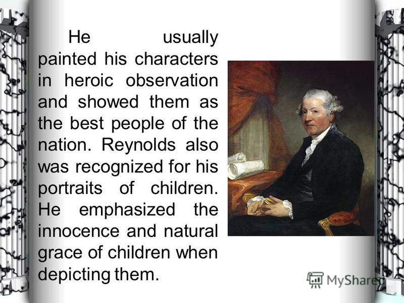 He usually painted his characters in heroic observation and showed them as the best people of the nation. Reynolds also was recognized for his portraits of children. He emphasized the innocence and natural grace of children when depicting them.
