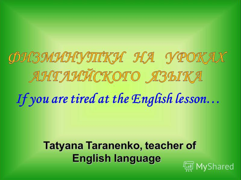 If you are tired at the English lesson… Tatyana Taranenko, teacher of English language Tatyana Taranenko, teacher of English language