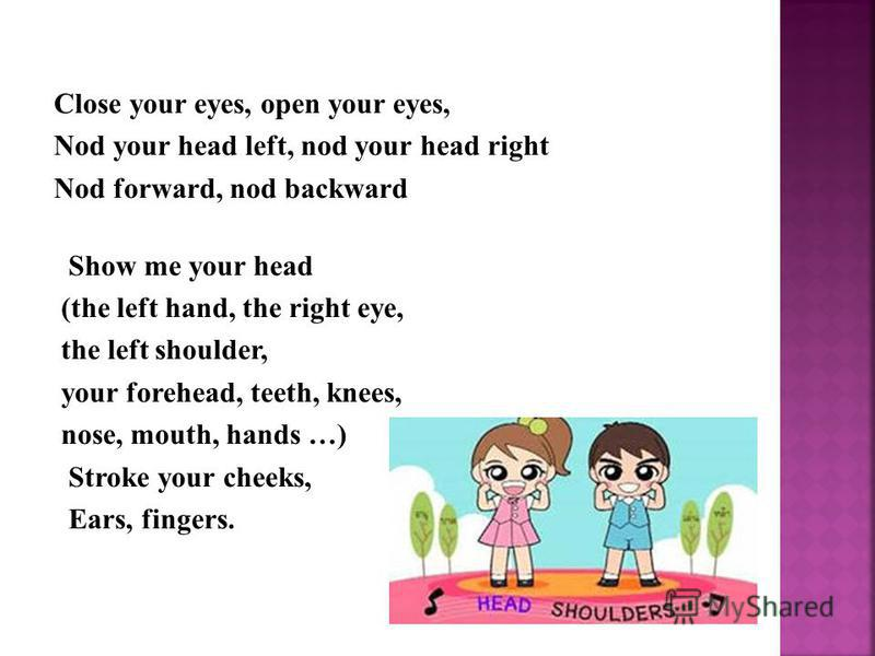 Close your eyes, open your eyes, Nod your head left, nod your head right Nod forward, nod backward Show me your head (the left hand, the right eye, the left shoulder, your forehead, teeth, knees, nose, mouth, hands …) Stroke your cheeks, Ears, finger