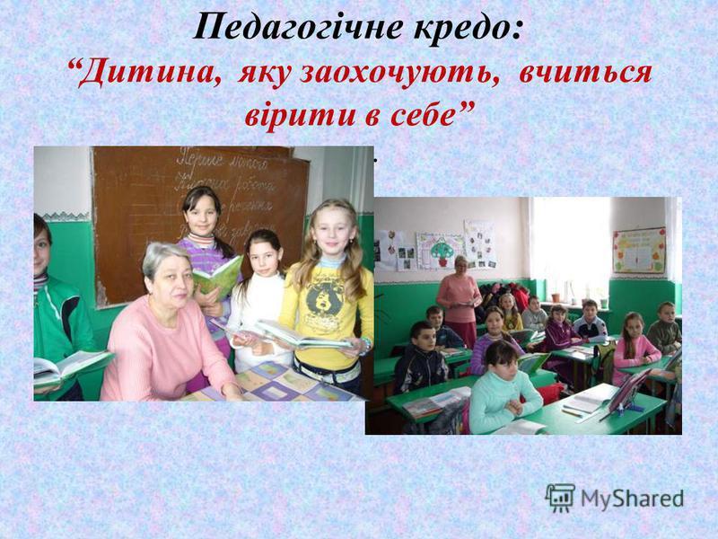 Педагогічне кредо: Дитина, яку заохочують, вчиться вірити в себе.