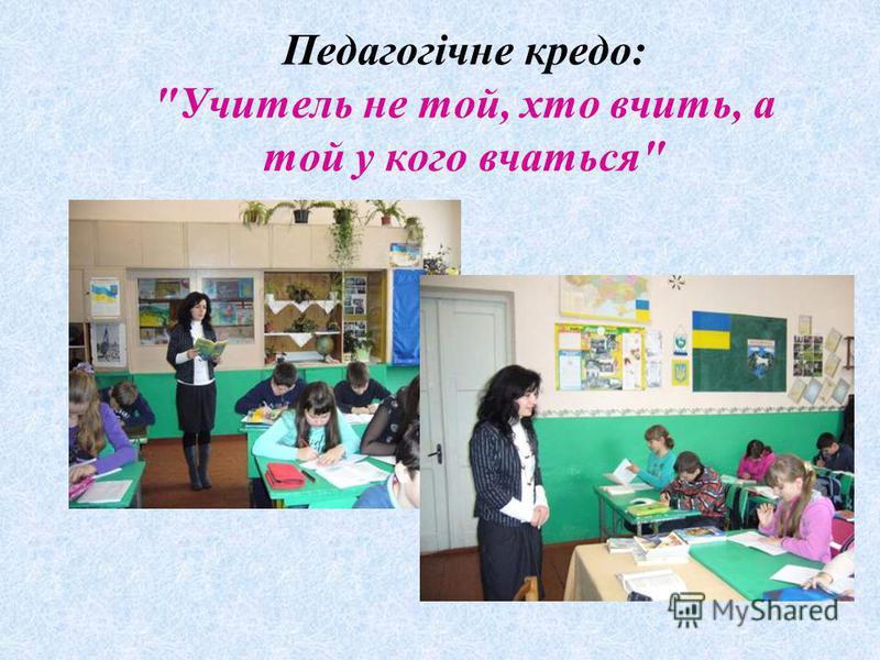 Педагогічне кредо: Учитель не той, хто вчить, а той у кого вчаться