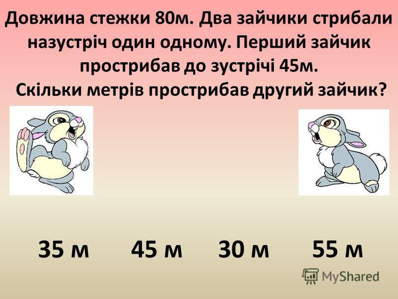 Довжина стежки 80м. Два зайчики стрибали назустріч один одному. Перший зайчик прострибав до зустрічі 45м. Скільки метрів прострибав другий зайчик? 45 м 35 м 30 м 55 м