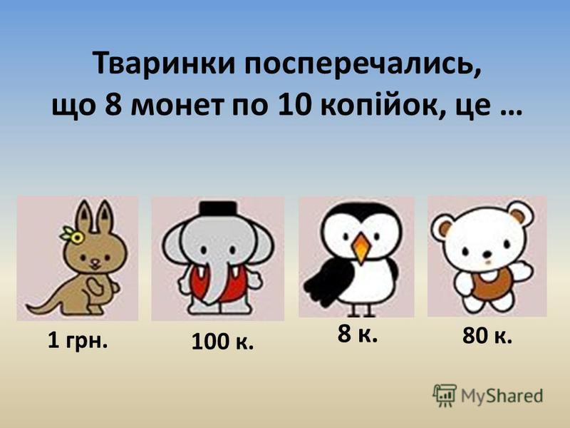 Тваринки посперечались, що 8 монет по 10 копійок, це … 1 грн. 100 к. 8 к. 80 к.