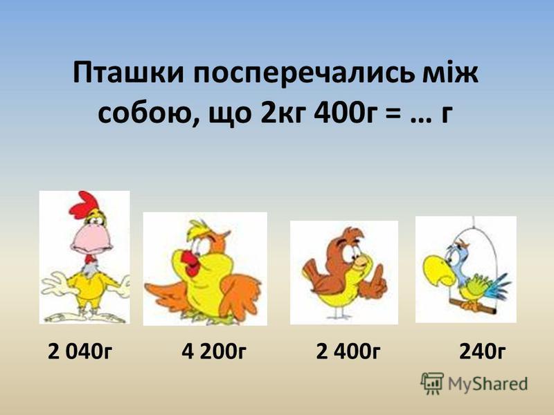 Пташки посперечались між собою, що 2кг 400г = … г 2 040г4 200г2 400г240г
