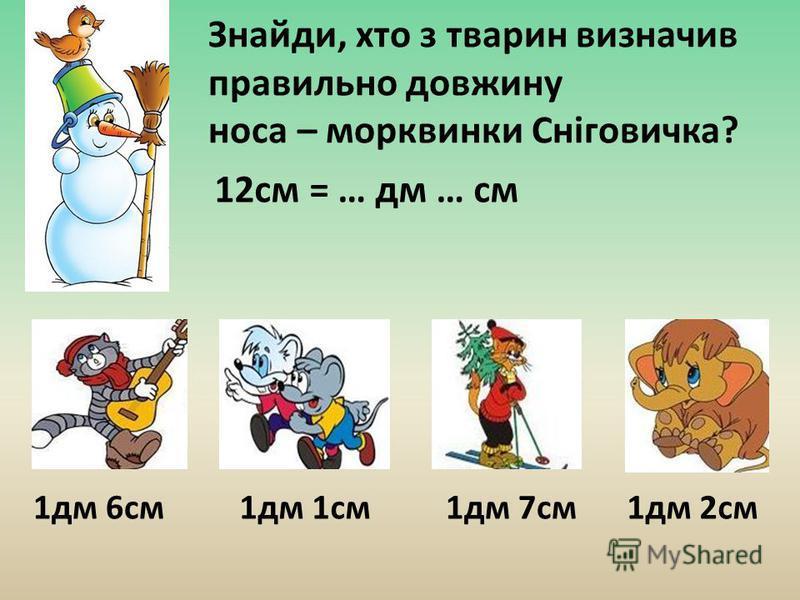 Знайди, хто з тварин визначив правильно довжину носа – морквинки Сніговичка? 1дм 6см1дм 1см1дм 7см1дм 2см 12см = … дм … см