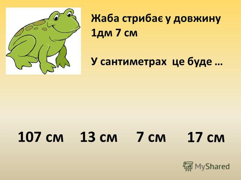 Жаба стрибає у довжину 1дм 7 см У сантиметрах це буде … 107 см13 см7 см 17 см