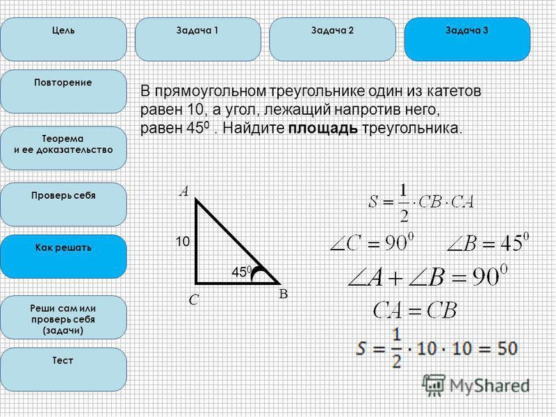Цель Повторение Теорема и ее доказательство Проверь себя Как решать Реши сам или проверь себя (задачи) Тест Задача 1Задача 2Задача 3 С В прямоугольном треугольнике один из катетов равен 10, а угол, лежащий напротив него, равен 45 0. Найдите площадь т