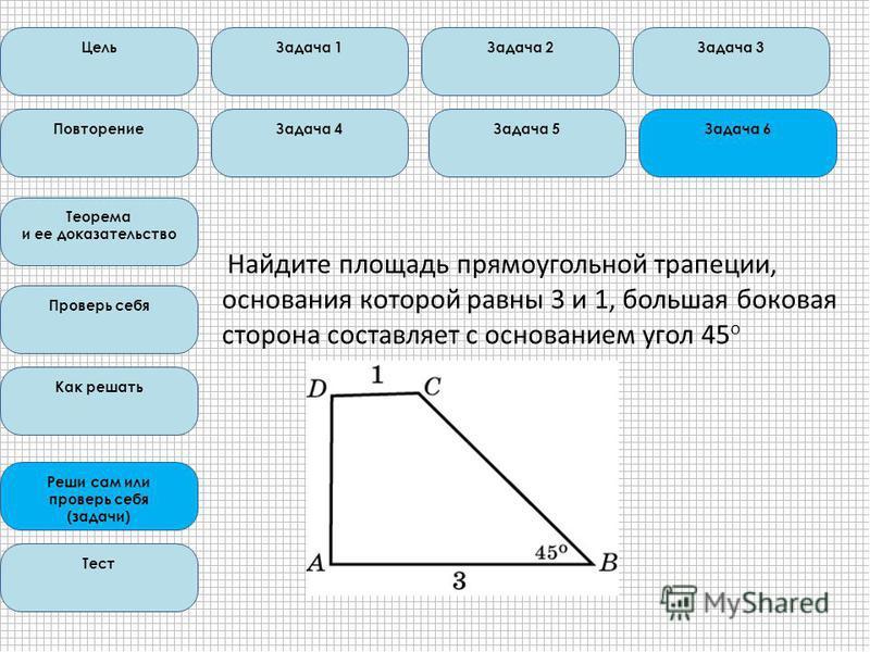Найдите площадь прямоугольной трапеции, основания которой равны 3 и 1, большая боковая сторона составляет с основанием угол 45 о Цель Повторение Теорема и ее доказательство Проверь себя Как решать Реши сам или проверь себя (задачи) Тест Задача 1Задач