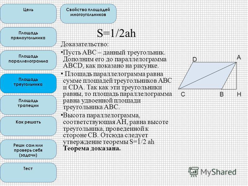 S=1/2ah Доказательство: Пусть ABC – данный треугольник. Дополним его до параллелограмма ABCD, как показано на рисунке. Площадь параллелограмма равна сумме площадей треугольников ABC и CDA. Так как эти треугольники равны, то площадь параллелограмма ра