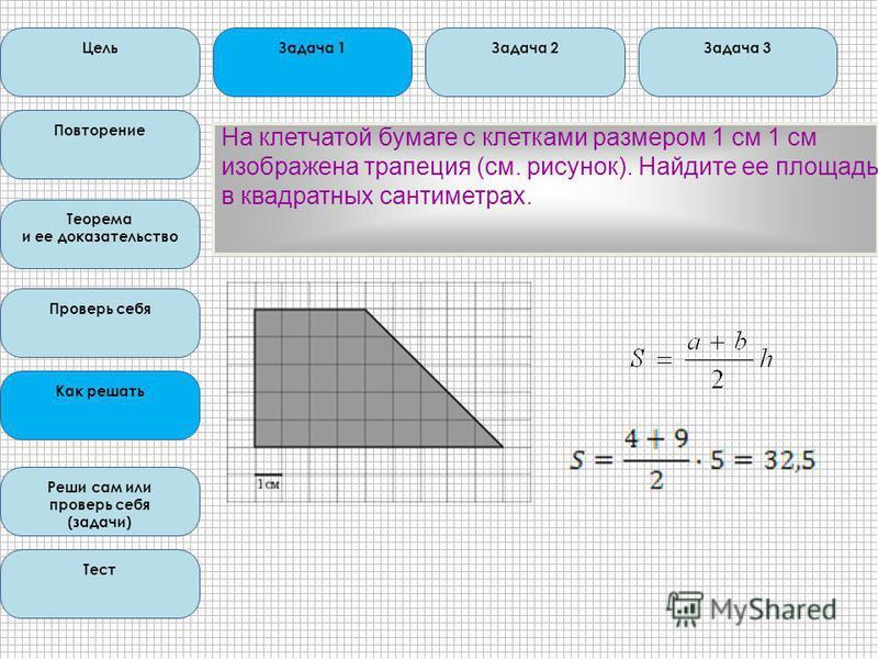 Цель Повторение Теорема и ее доказательство Проверь себя Как решать Реши сам или проверь себя (задачи) Тест Задача 1Задача 2Задача 3 На клетчатой бумаге с клетками размером 1 см 1 см изображена трапеция (см. рисунок). Найдите ее площадь в квадратных