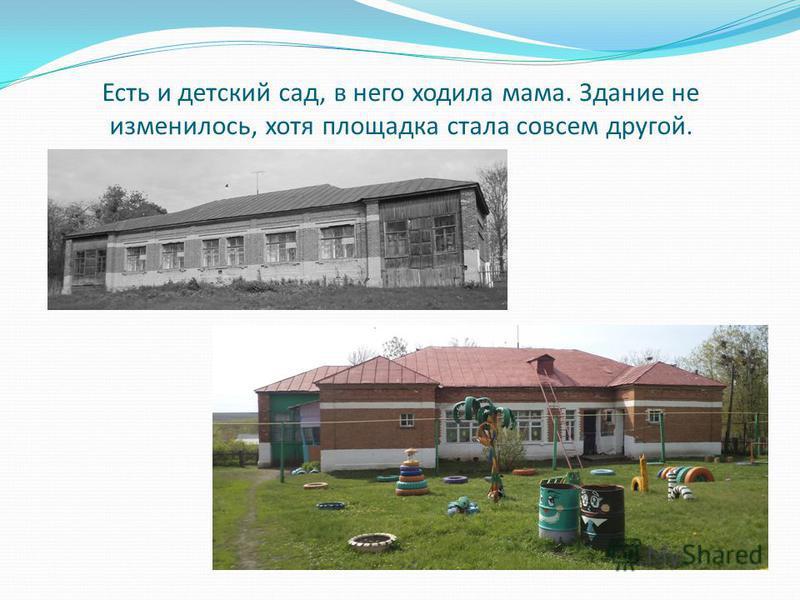 Есть и детский сад, в него ходила мама. Здание не изменилось, хотя площадка стала совсем другой.