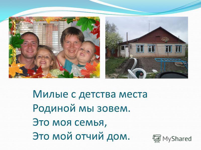 Милые с детства места Родиной мы зовем. Это моя семья, Это мой отчий дом.