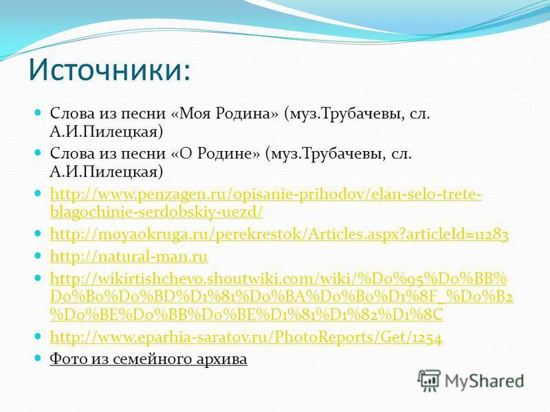 Источники: Слова из песни «Моя Родина» (муз.Трубачевы, сл. А.И.Пилецкая) Слова из песни «О Родине» (муз.Трубачевы, сл. А.И.Пилецкая) http://www.penzagen.ru/opisanie-prihodov/elan-selo-trete- blagochinie-serdobskiy-uezd/ http://www.penzagen.ru/opisani
