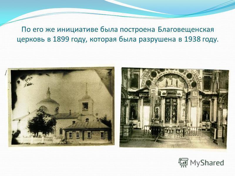 По его же инициативе была построена Благовещенская церковь в 1899 году, которая была разрушена в 1938 году.