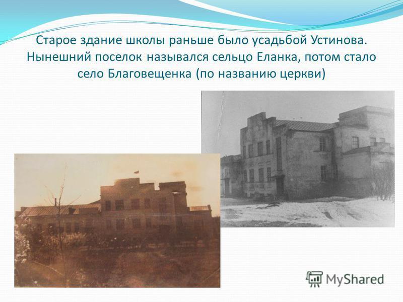 Старое здание школы раньше было усадьбой Устинова. Нынешний поселок назывался сельцо Еланка, потом стало село Благовещенка (по названию церкви)