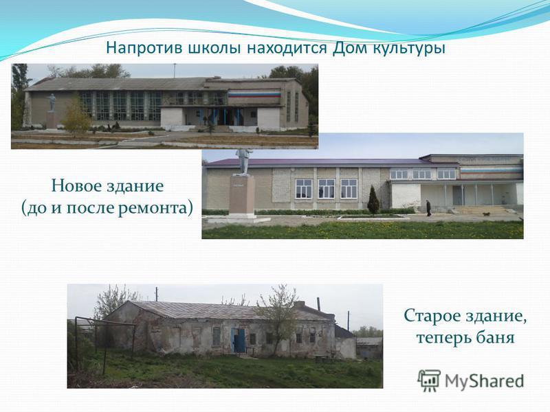 Напротив школы находится Дом культуры Старое здание, теперь баня Новое здание (до и после ремонта)
