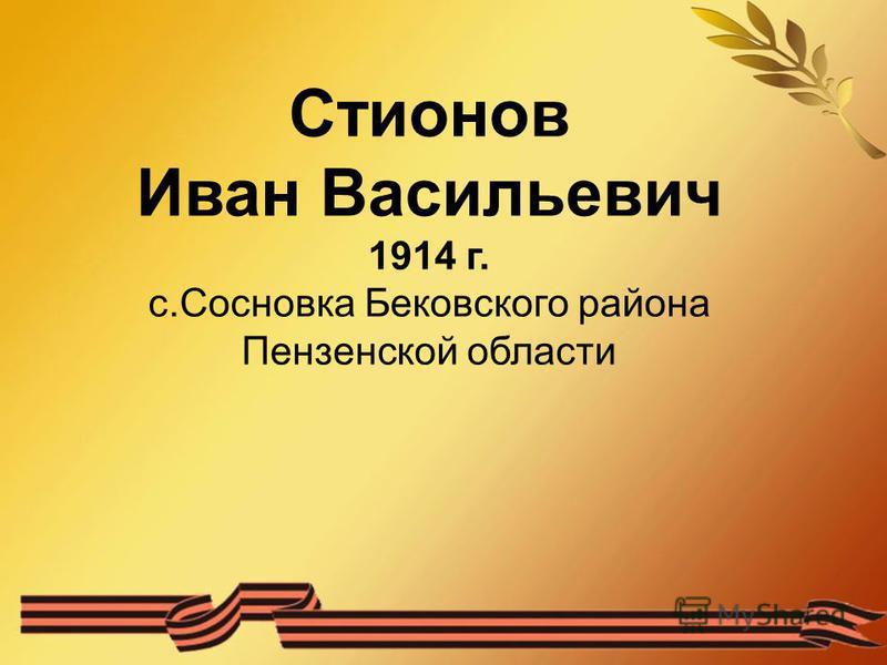 Стионов Иван Васильевич 1914 г. с.Сосновка Бековского района Пензенской области