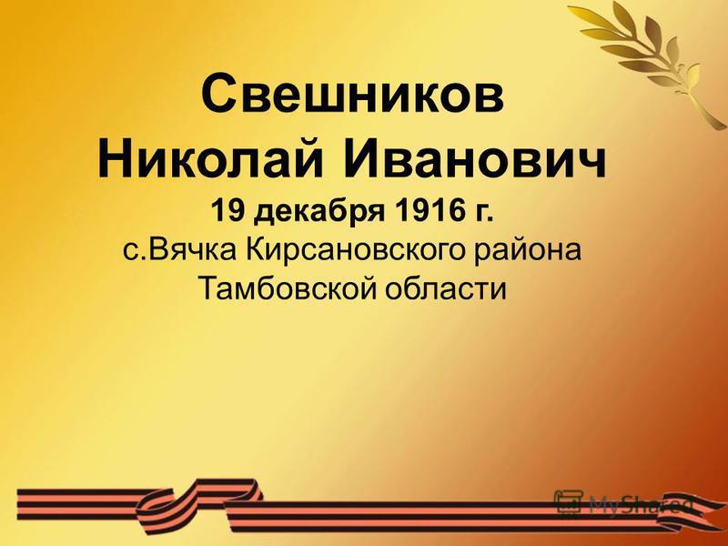 Свешников Николай Иванович 19 декабря 1916 г. с.Вячка Кирсановского района Тамбовской области
