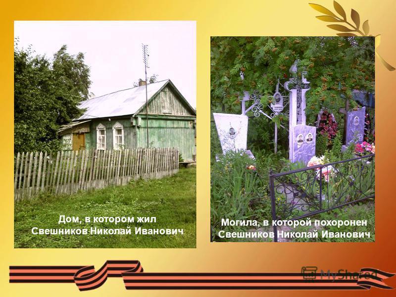 Дом, в котором жил Свешников Николай Иванович Могила, в которой похоронен Свешников Николай Иванович