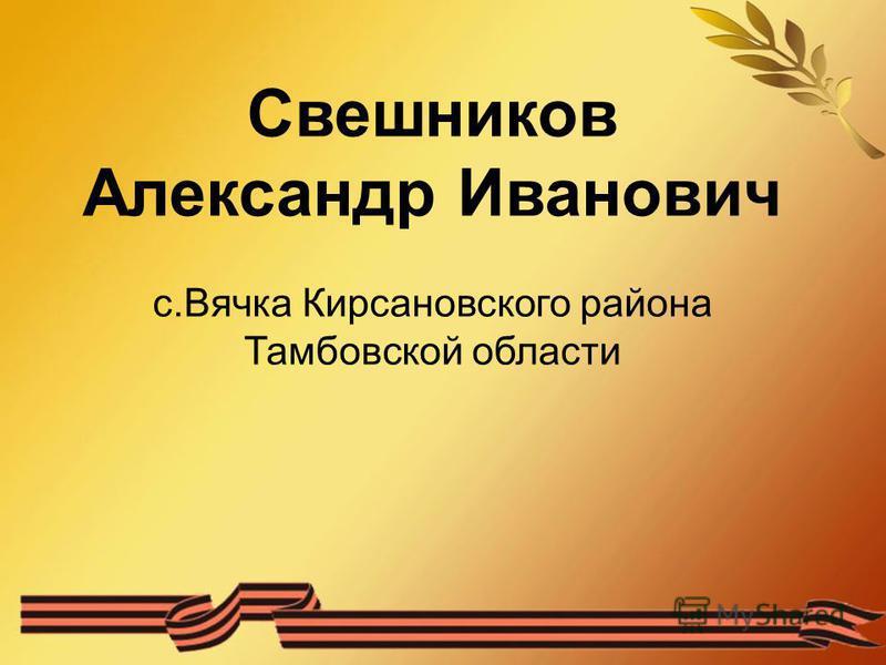 Свешников Александр Иванович с.Вячка Кирсановского района Тамбовской области