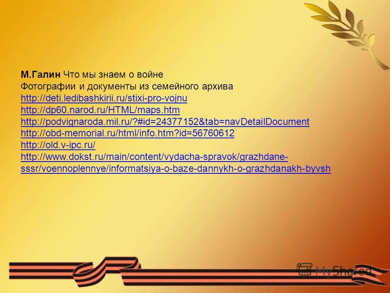 М.Галин Что мы знаем о войне Фотографии и документы из семейного архива http://deti.ledibashkirii.ru/stixi-pro-vojnu http://dp60.narod.ru/HTML/maps.htm http://podvignaroda.mil.ru/?#id=24377152&tab=navDetailDocument http://obd-memorial.ru/html/info.ht