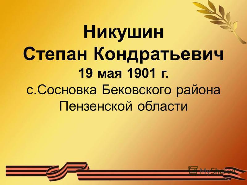 Никушин Степан Кондратьевич 19 мая 1901 г. с.Сосновка Бековского района Пензенской области