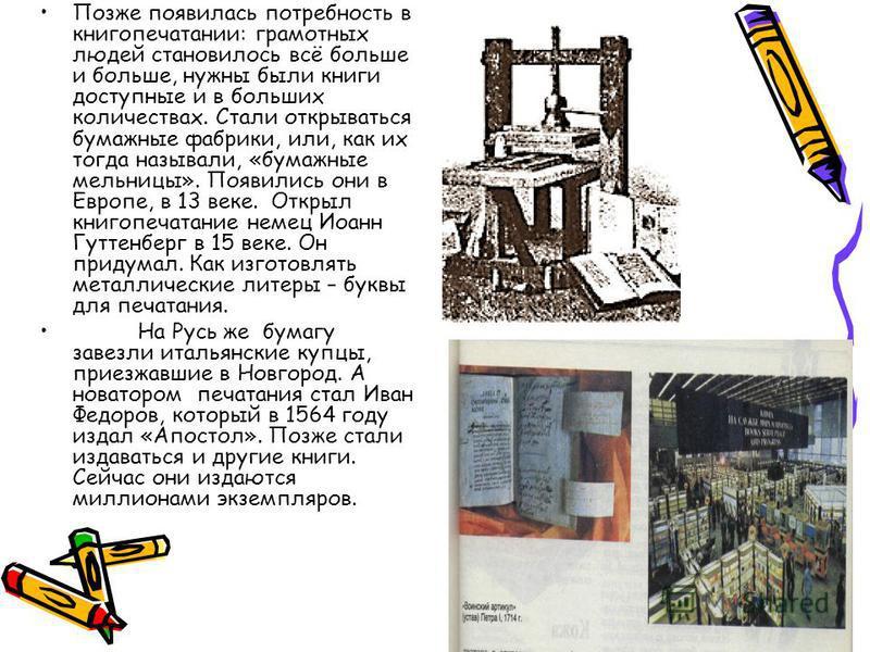 Позже появилась потребность в книгопечатании: грамотных людей становилось всё больше и больше, нужны были книги доступные и в больших количествах. Стали открываться бумажные фабрики, или, как их тогда называли, «бумажные мельницы». Появились они в Ев