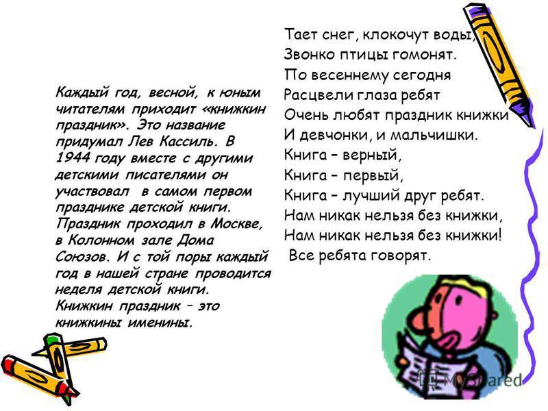 Каждый год, весной, к юным читателям приходит «книжкин праздник». Это название придумал Лев Кассиль. В 1944 году вместе с другими детскими писателями он участвовал в самом первом празднике детской книги. Праздник проходил в Москве, в Колонном зале До