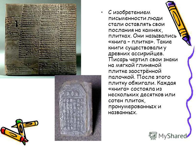 С изобретением письменности люди стали оставлять свои послания на камнях, плитках. Они назывались «книга – плитка». Такие книги существовали у древних ассирийцев. Писарь чертил свои знаки на мягкой глиняной плитке заострённой палочкой. После этого пл