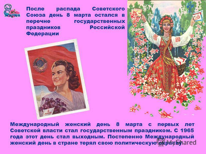 Международный женский день 8 марта с первых лет Советской власти стал государственным праздником. С 1965 года этот день стал выходным. Постепенно Международный женский день в стране терял свою политическую окраску После распада Советского Союза день