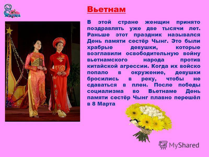 Вьетнам В этой стране женщин принято поздравлять уже две тысячи лет. Раньше этот праздник назывался День памяти сестёр Чынг. Это были храбрые девушки, которые возглавили освободительную войну вьетнамского народа против китайской агрессии. Когда их во