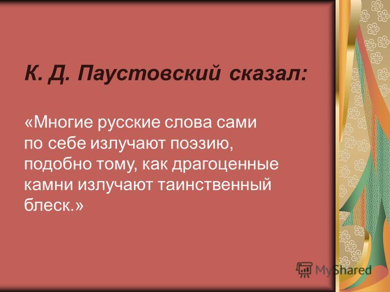К. Д. Паустовский сказал: «Многие русские слова сами по себе излучают поэзию, подобно тому, как драгоценные камни излучают таинственный блеск.»