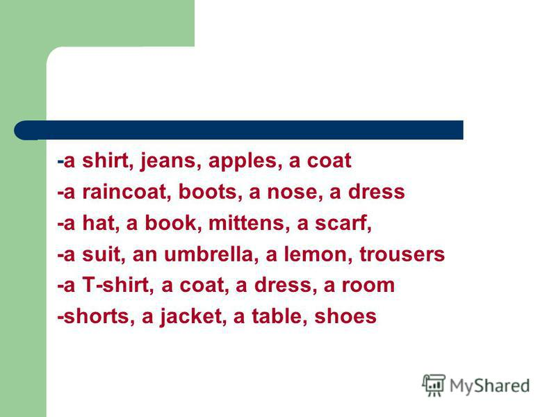 -a shirt, jeans, apples, a coat -a raincoat, boots, a nose, a dress -a hat, a book, mittens, a scarf, -a suit, an umbrella, a lemon, trousers -a T-shirt, a coat, a dress, a room -shorts, a jacket, a table, shoes